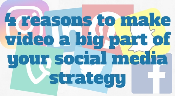 4 reasons to make video a big part of your social media strategy